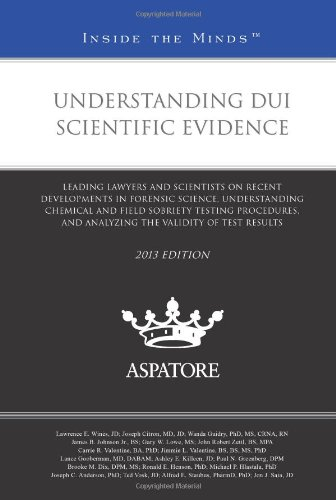 Understanding DUI Scientific Evidence, 2013 ed.: Leading Lawyers and Scientists on Recent Developments in Forensic Science, Understanding Chemical and ... Validity of Test Results (Inside the Minds) PDF