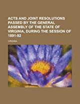 Acts and joint resolutions passed by the General Assembly of the State of Virginia, during the session of 1891-92