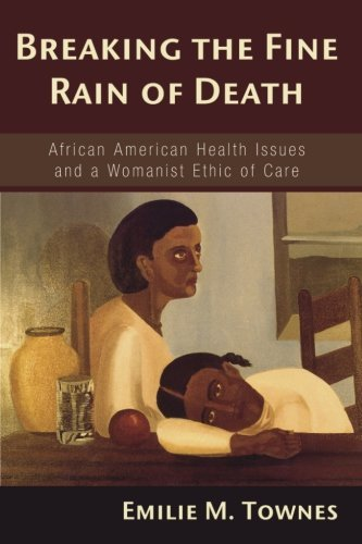breaking-the-fine-rain-of-death-african-american-health-issues-and-a-womanist-ethic-of-care-by-emili