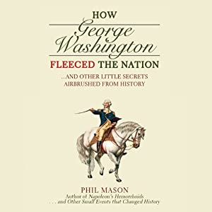 How George Washington Fleeced the Nation: …and Other Little Secrets Airbrushed from History | [Phil Mason]
