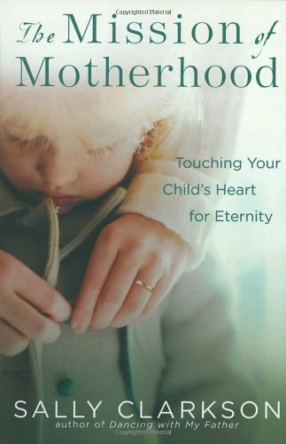 The Mission of Motherhood: Touching Your Child's Heart for Eternity, Clarkson, Sally