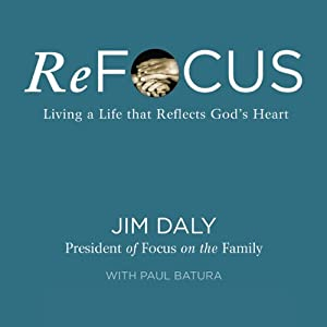 ReFocus: Living a Life that Reflects God's Heart | [Jim Daly]