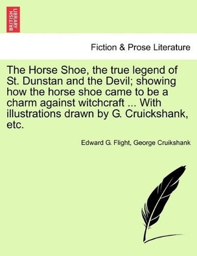 The Horse Shoe, the true legend of St. Dunstan and the Devil; showing how the horse shoe came to be a charm against witchcraft ... With illustrations drawn by G. Cruickshank, etc.