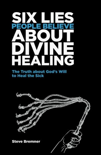 6 Lies People Believe About Divine Healing: The Truth About God's Will To Heal The Sick (Volume 1)