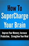 SuperCharged Brain: Improve Your Memory, Increase Production, Strengthen Your Mind
