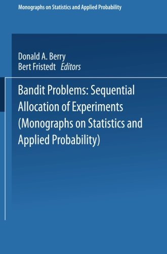Bandit problems: Sequential Allocation of Experiments (Monographs on Statistics and Applied Probability), by Donald A. Berry, Bert Fristed