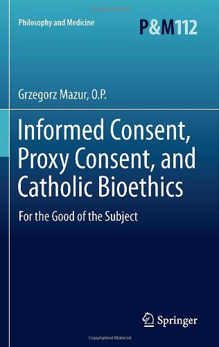 Informed Consent, Proxy Consent, and Catholic Bioethics: For the Good of the Subject (Philosophy and Medicine / Catholic Studies in Bioethics)