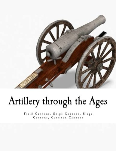 Artillery through the Ages: Field Cannons - Ships Cannons - Siege Cannons  Garrison Cannons PDF
