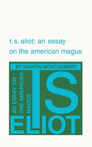T. S. Eliot: An Essay on the American Magus, Marion Montgomery
