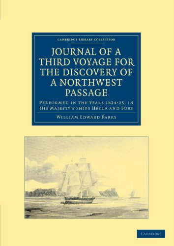 Journal of a Third Voyage for the Discovery of a Northwest Passage from the Atlantic to the Pacific: Performed in the Years 1824-25, in His Majesty's ships Hecla and Fury, under the Orders of Captain William Edward Parry (Cambridge Library Collection - Po