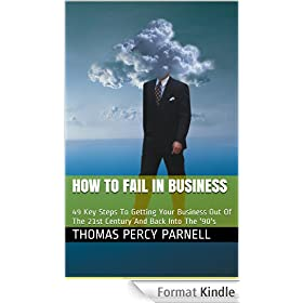How to Fail in Business: 49 Key Steps To Getting Your Business Out Of The 21st Century And Back Into The '90's (English Edition)