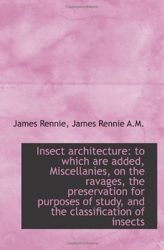 Insect Architecture to Which are Added Miscellanies on the Ravages PDF