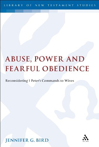 Abuse, Power and Fearful Obedience: Reconsidering 1 Peterâ(TM)s Commands to Wives (Library of New Testament Studies)