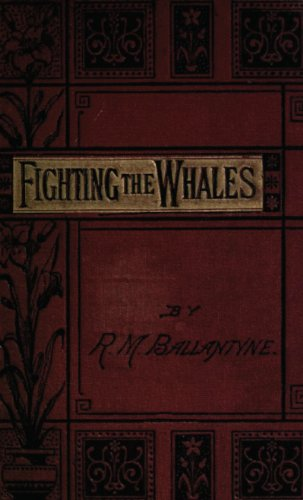 Fighting the Whales, or, Doings and Dangers on a Fishing Cruise PDF