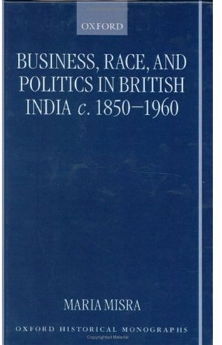 Business, Race, and Politics in British India, c. 1850-1960 (Oxford Historical Monographs)