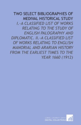 Two Select Bibliographies of Medival Historical Study: I.-a Classified List of Works Relating to the Study of English Palography and Diplomatic. II.-a ... the Earliest Times to the Year 1660 (1912)