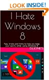 I Hate Windows 8: Tips, tricks and hints to help you keep your sanity while� using Windows 8 �
