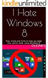 I Hate Windows 8: Tips, Tricks and Hints on using Windows 8