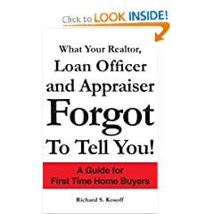 What Your Realtor, Loan Officer and Appraiser Forgot to Tell You!: A Guide for First Time Home Buyers