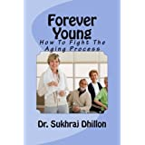 FOREVER YOUNG: How To Fight The Aging Process (Book 3 of 12 in Self-help Series)by Dr. Sukhraj S. Dhillon