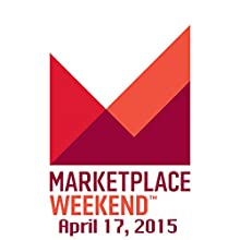 Marketplace Weekend, April 17, 2015  by Lizzie O'Leary Narrated by Lizzie O'Leary