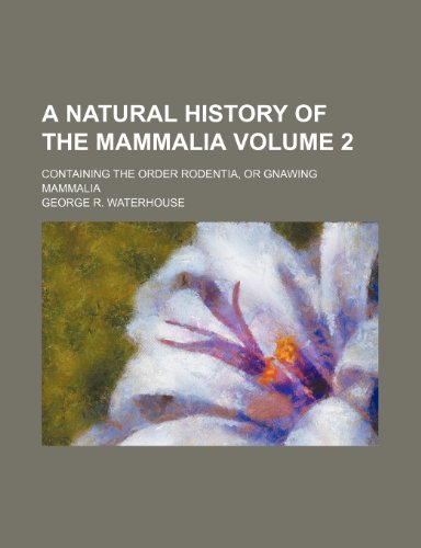 A natural history of the Mammalia Volume 2 ; Containing the order Rodentia, or gnawing Mammalia PDF