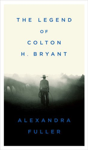 The Legend of Colton H. Bryant, Alexandra Fuller