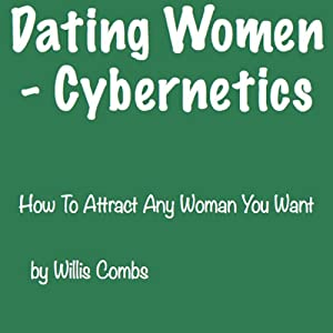 Dating Women - Cybernetics: How to Attract ANY Woman You Want | [Willis Combs]