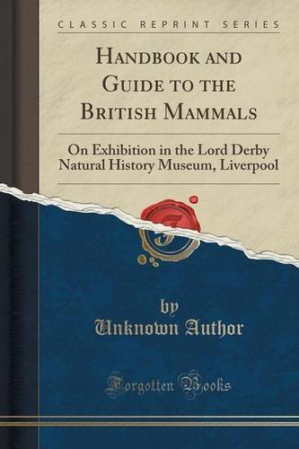Handbook and Guide to the British Mammals: On Exhibition in the Lord Derby Natural History Museum, Liverpool (Classic Reprint)