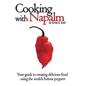Cooking With Napalm: Your Guide To Creating Delicious Food Using The World's Hottest Peppers from CreateSpace Independent Publishing Platform