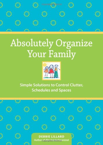 Absolutely Organize Your Family: Simple Solutions to Control Clutter, Schedules & Spaces