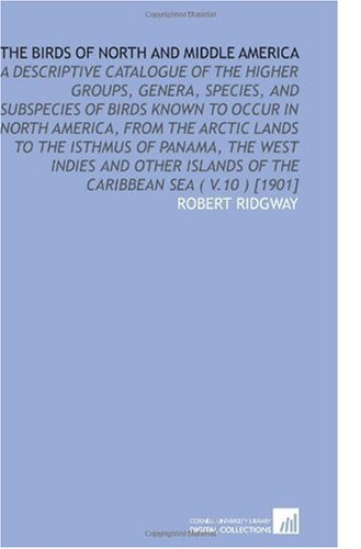 The Birds of North and Middle America: A Descriptive Catalogue of the Higher Groups, Genera, Species, and Subspecies of Birds Known to Occur in North ... Islands of the Caribbean Sea ( V.10 ) [1901]