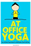 At Office Yoga: Your At Work Yoga Guide For Stiff Bodies That Sit All Day (Just Do Yoga) (Volume 7)