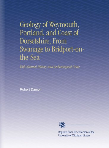 Geology of Weymouth, Portland, and Coast of Dorsetshire, From Swanage to Bridport-on-the-Sea: With Natural History and Archæological Notes.