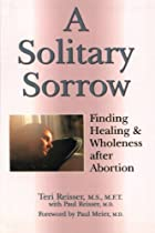A Solitary Sorrow: Finding Healing & Wholeness after Abortion