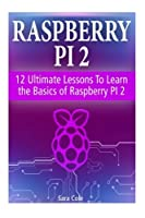Raspberry PI 2: 12 Ultimate Lessons To Learn the Basics of Raspberry PI 2 Front Cover