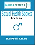 Sexual Health Secrets For Men : How To Boost Your Libido, Stop Premature Ejaculation, and End Sexual Dysfunction, Along with Fitness Tips for Gloriously Satisfying Sex (BuildaBetterLife)