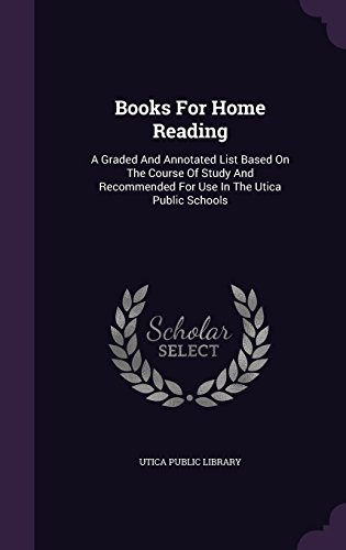 Books For Home Reading: A Graded And Annotated List Based On The Course Of Study And Recommended For Use In The Utica Public Schools