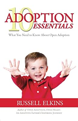 10 Adoption Essentials: What You Need to Know About Open Adoption (Preparing to Adopt) (Volume 2)