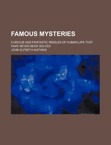 Famous Mysteries; Curious and Fantastic Riddles of Human Life That Have Never Been Solved