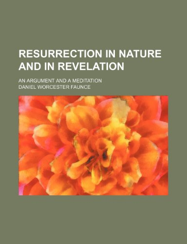 Resurrection in Nature and in Revelation; An Argument and a Meditation