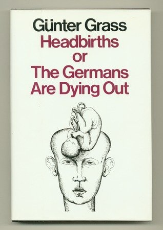 Headbirths or the Germans Are Dying Out, Gunter Grass