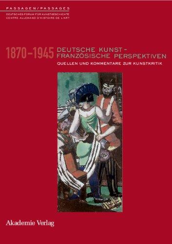Deutsche Kunst - Französische Perspektiven: Kommentierter Quellenband zur Rezeption deutscher Kunst in Frankreich 1870-1945: Quellen und Kommentare zur Kunstkritik