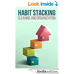 Habit Stacking For Cleaning And Organizing: How To Organize, Clean, And Keep Your Home Spotless