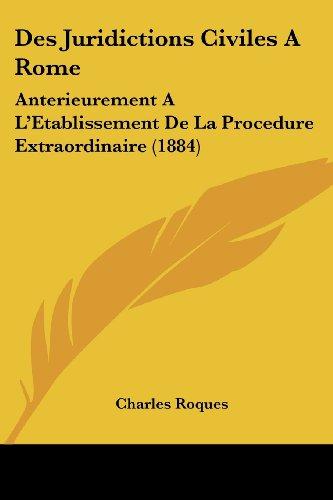 Des Juridictions Civiles a Rome: Anterieurement A L'Etablissement de La Procedure Extraordinaire (1884)