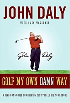 golf my own damn way: the wit and wisdom of john daly - john daly