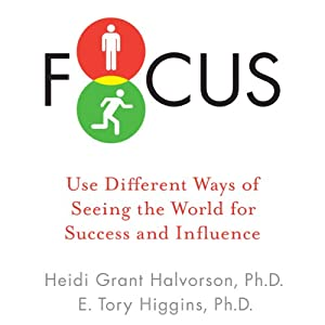 Focus: Use Different Ways of Seeing the World for Success and Influence | [Heidi Grant Halvorson Ph.D., E. Tory Higgins Ph.D.]