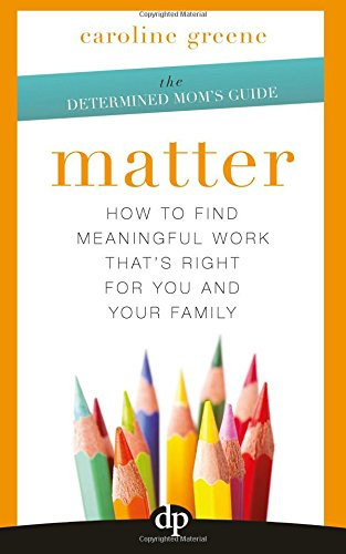 Matter: How to Find Meaningful Work That's Right For You and Your Family (The Determined Mom's Guide) (Volume 1)