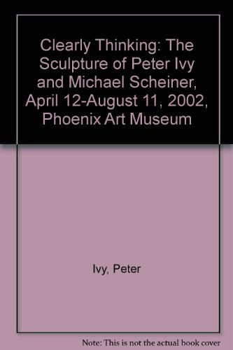 Clearly Thinking: The Sculpture of Peter Ivy and Michael Scheiner, April 12-August 11, 2002, Phoenix Art Museum