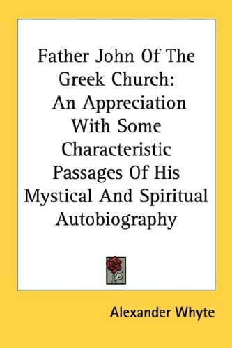 Father John Of The Greek Church: An Appreciation With Some Characteristic Passages Of His Mystical And Spiritual Autobiography, Alexander Whyte